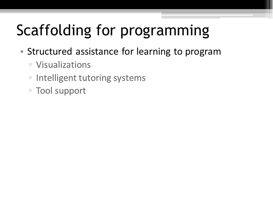 Scaffolding for programming Structured assistance for learning to program Visualizations Intelligent tutoring systems Tool support