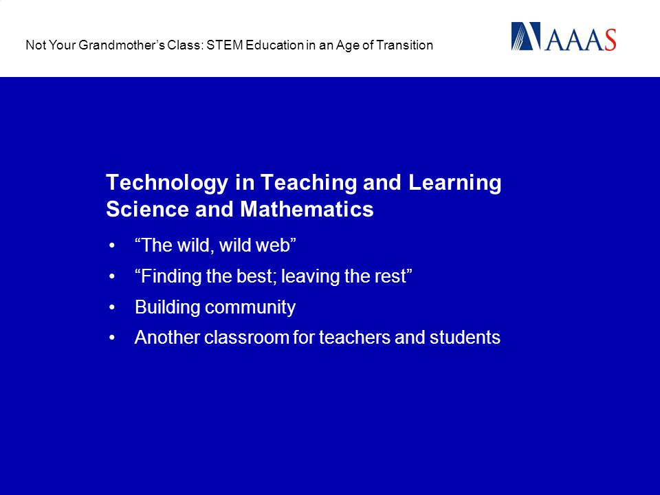 Technology in Teaching and Learning Science and Mathematics The wild, wild web Finding the best; leaving the rest Building community Another classroom for teachers and students Not Your Grandmothers Class: STEM Education in an Age of Transition