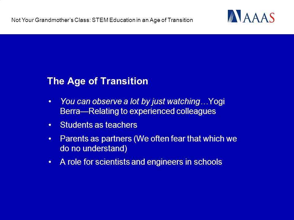 The Age of Transition You can observe a lot by just watching…Yogi BerraRelating to experienced colleagues Students as teachers Parents as partners (We often fear that which we do no understand) A role for scientists and engineers in schools Not Your Grandmothers Class: STEM Education in an Age of Transition