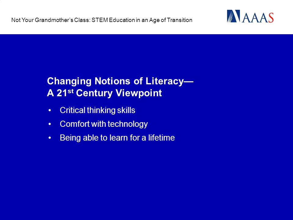 Changing Notions of Literacy A 21 st Century Viewpoint Not Your Grandmothers Class: STEM Education in an Age of Transition Critical thinking skills Comfort with technology Being able to learn for a lifetime