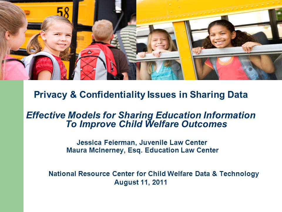 Privacy & Confidentiality Issues in Sharing Data Effective Models for Sharing Education Information To Improve Child Welfare Outcomes Jessica Feierman, Juvenile Law Center Maura McInerney, Esq.