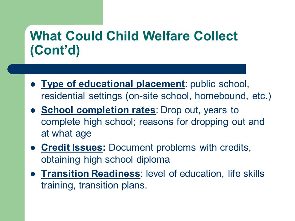 What Could Child Welfare Collect (Contd) Type of educational placement: public school, residential settings (on-site school, homebound, etc.) School completion rates: Drop out, years to complete high school; reasons for dropping out and at what age Credit Issues: Document problems with credits, obtaining high school diploma Transition Readiness: level of education, life skills training, transition plans.