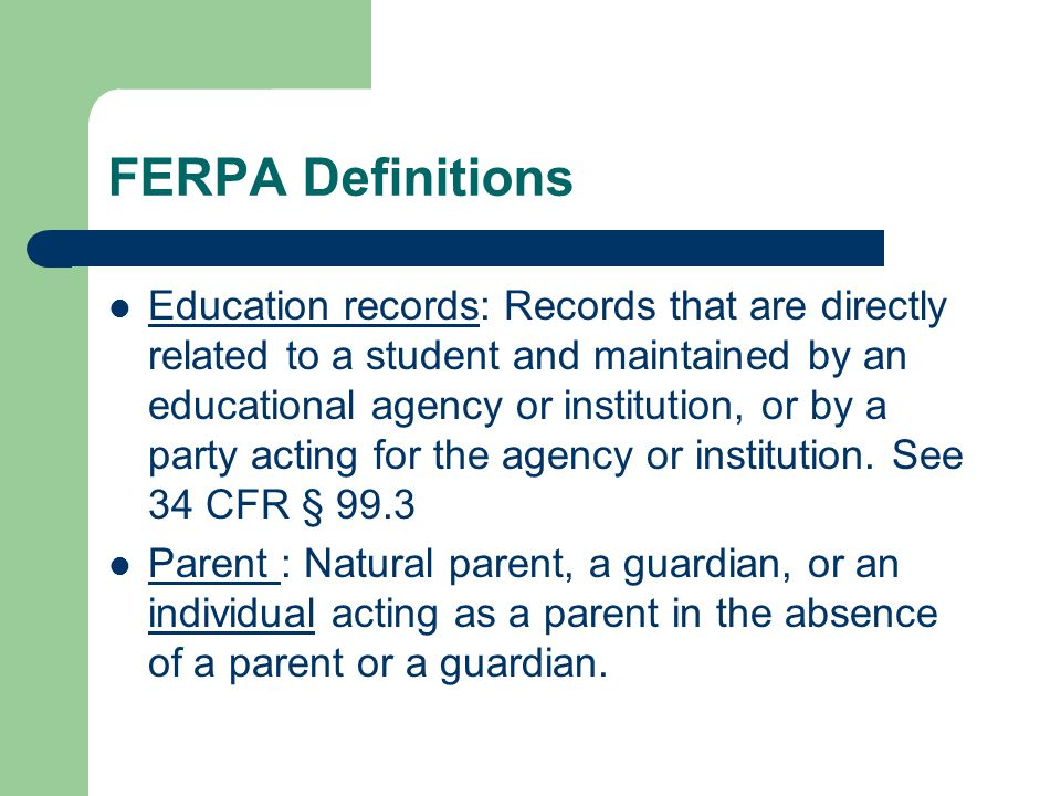 FERPA Definitions Education records: Records that are directly related to a student and maintained by an educational agency or institution, or by a pa