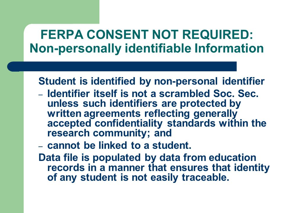 FERPA CONSENT NOT REQUIRED: Non-personally identifiable Information Student is identified by non-personal identifier – Identifier itself is not a scrambled Soc.