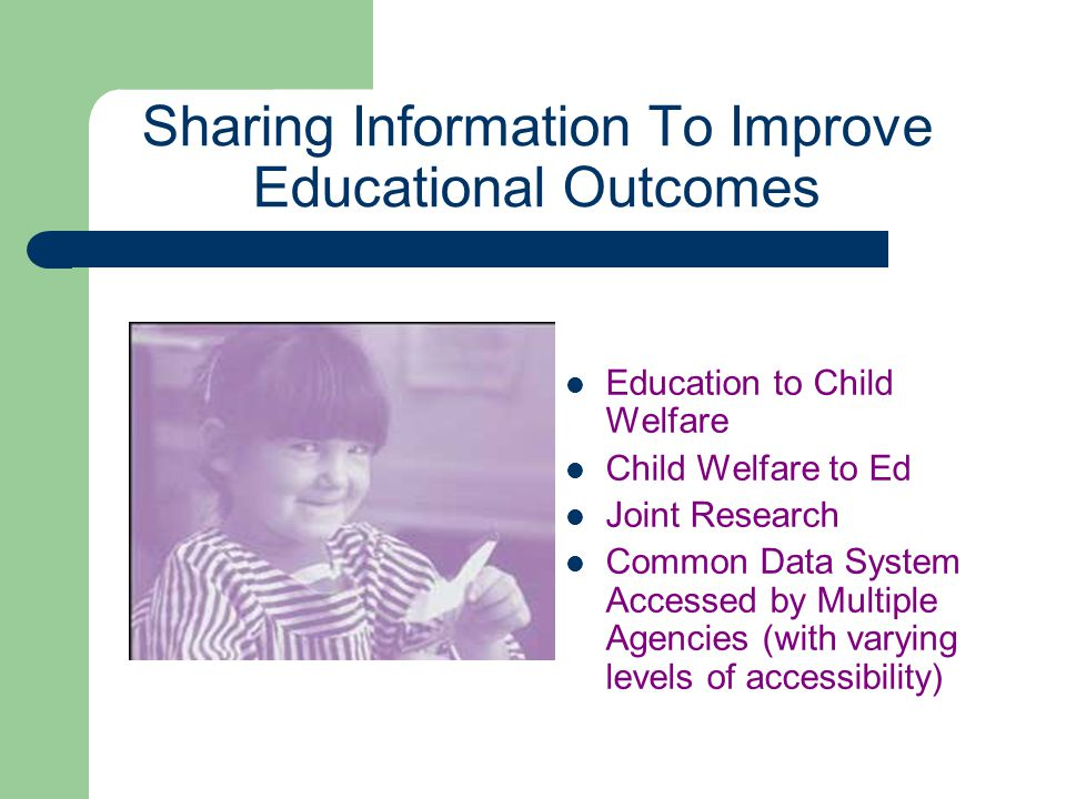 Sharing Information To Improve Educational Outcomes Education to Child Welfare Child Welfare to Ed Joint Research Common Data System Accessed by Multi