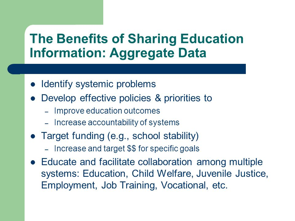 The Benefits of Sharing Education Information: Aggregate Data Identify systemic problems Develop effective policies & priorities to – Improve education outcomes – Increase accountability of systems Target funding (e.g., school stability) – Increase and target $$ for specific goals Educate and facilitate collaboration among multiple systems: Education, Child Welfare, Juvenile Justice, Employment, Job Training, Vocational, etc.