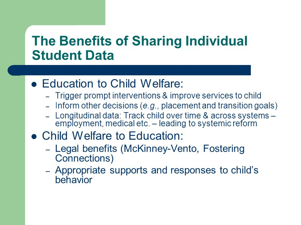 The Benefits of Sharing Individual Student Data Education to Child Welfare: – Trigger prompt interventions & improve services to child – Inform other