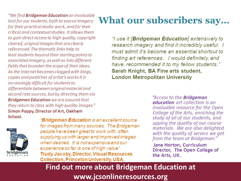 What our subscribers say… We find Bridgeman Education an invaluable tool for our students, both to source imagery for their practical studio work, and for their critical and contextual studies.