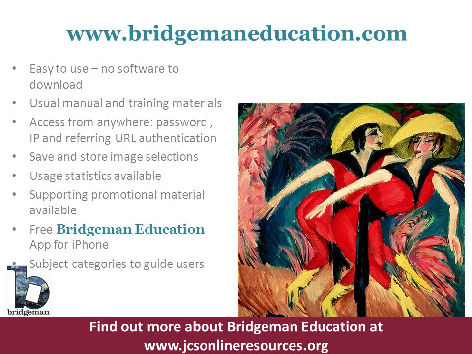 Easy to use – no software to download Usual manual and training materials Access from anywhere: password, IP and referring URL authentication Save and store image selections Usage statistics available Supporting promotional material available Free Bridgeman Education App for iPhone Subject categories to guide users www.bridgemaneducation.com Find out more about Bridgeman Education at www.jcsonlineresources.org