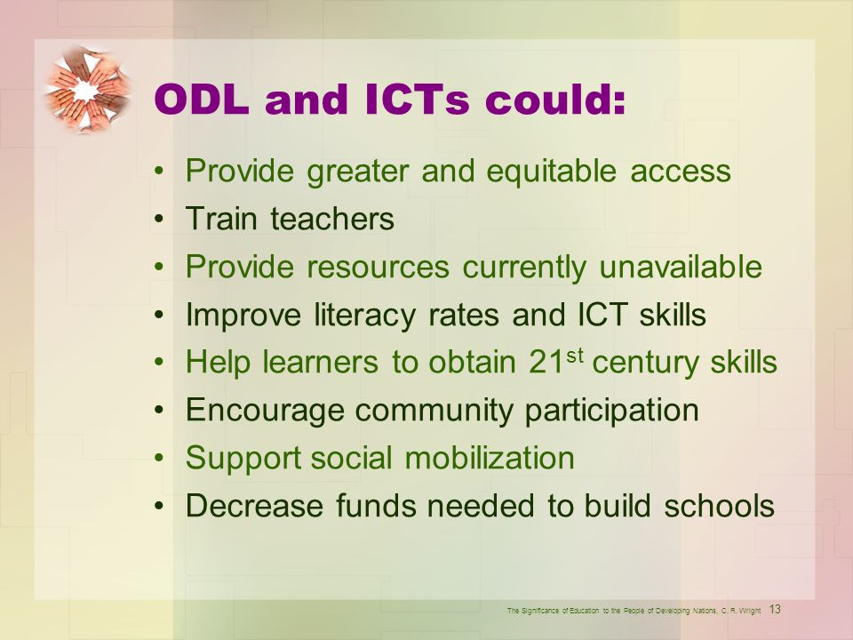 ODL and ICTs could: Provide greater and equitable access Train teachers Provide resources currently unavailable Improve literacy rates and ICT skills