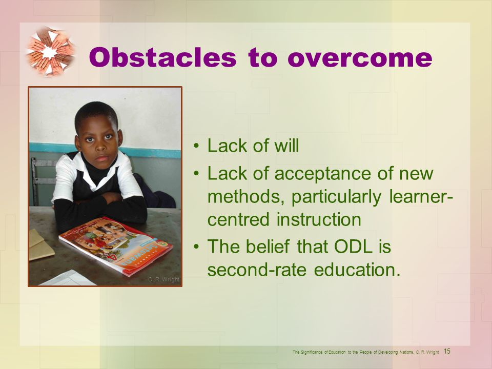 Obstacles to overcome Lack of will Lack of acceptance of new methods, particularly learner- centred instruction The belief that ODL is second-rate edu