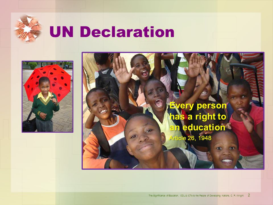 UN Declaration 2 The Significance of Education, ODL & ICTs to the People of Developing Nations, C. R. Wright Every person has a right to an education
