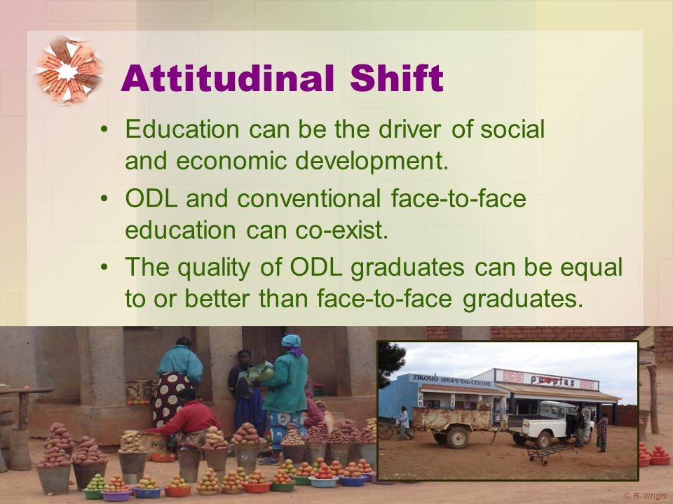Attitudinal Shift Education can be the driver of social and economic development. ODL and conventional face-to-face education can co-exist. The qualit