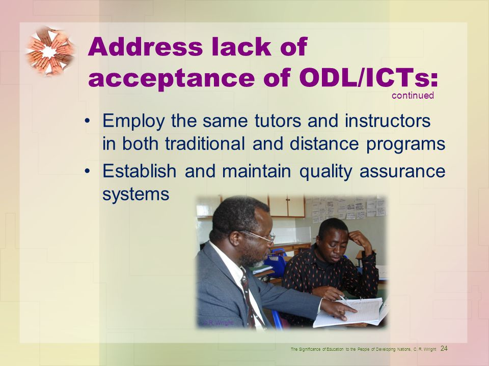 Address lack of acceptance of ODL/ICTs: Employ the same tutors and instructors in both traditional and distance programs Establish and maintain qualit
