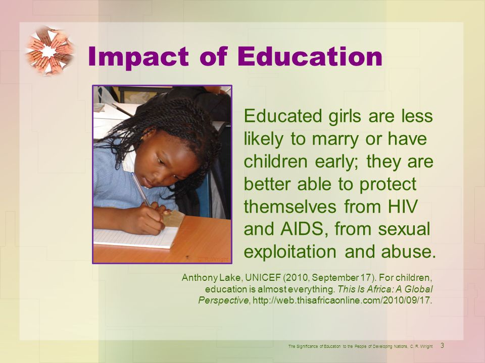 Impact of Education Educated girls are less likely to marry or have children early; they are better able to protect themselves from HIV and AIDS, from