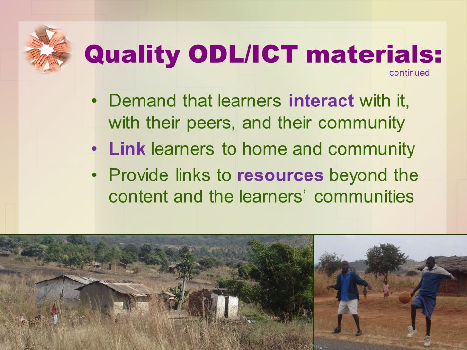 Quality ODL/ICT materials: Demand that learners interact with it, with their peers, and their community Link learners to home and community Provide li