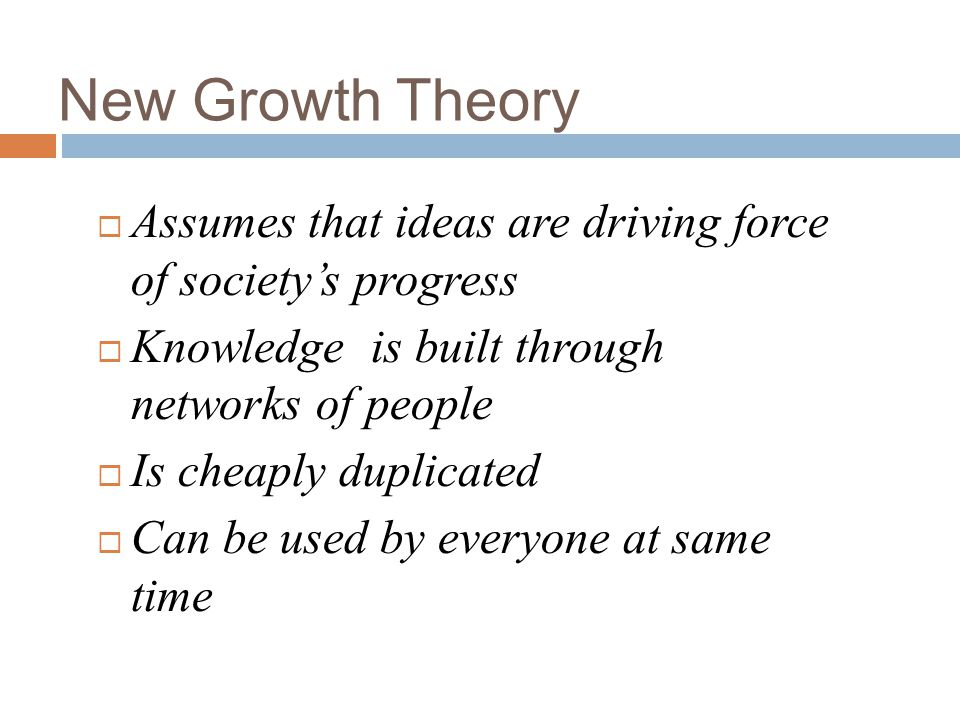 New Growth Theory Assumes that ideas are driving force of societys progress Knowledge is built through networks of people Is cheaply duplicated Can be used by everyone at same time