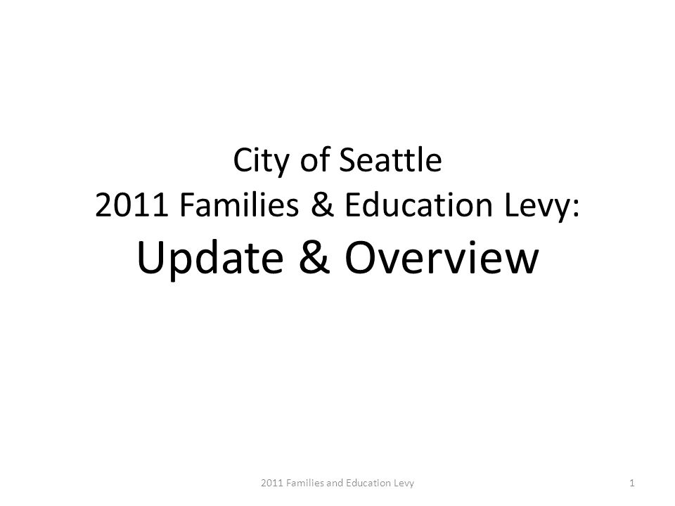 City of Seattle 2011 Families & Education Levy: Update & Overview 12011 Families and Education Levy