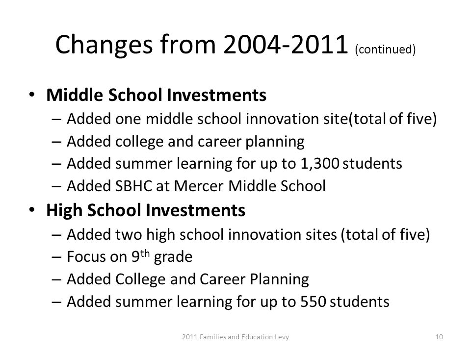 Changes from 2004-2011 (continued) Middle School Investments – Added one middle school innovation site(total of five) – Added college and career planning – Added summer learning for up to 1,300 students – Added SBHC at Mercer Middle School High School Investments – Added two high school innovation sites (total of five) – Focus on 9 th grade – Added College and Career Planning – Added summer learning for up to 550 students 2011 Families and Education Levy10