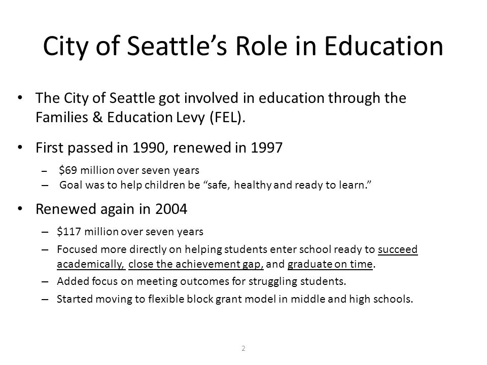 2 City of Seattles Role in Education The City of Seattle got involved in education through the Families & Education Levy (FEL).