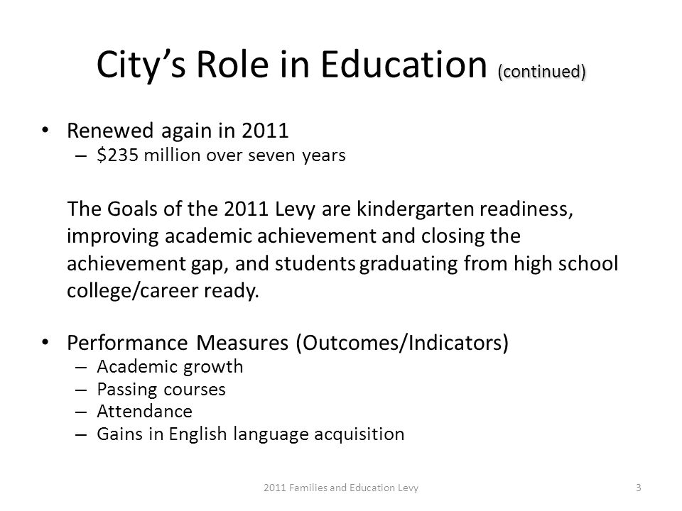 (continued) Citys Role in Education (continued) Renewed again in 2011 – $235 million over seven years The Goals of the 2011 Levy are kindergarten readiness, improving academic achievement and closing the achievement gap, and students graduating from high school college/career ready.