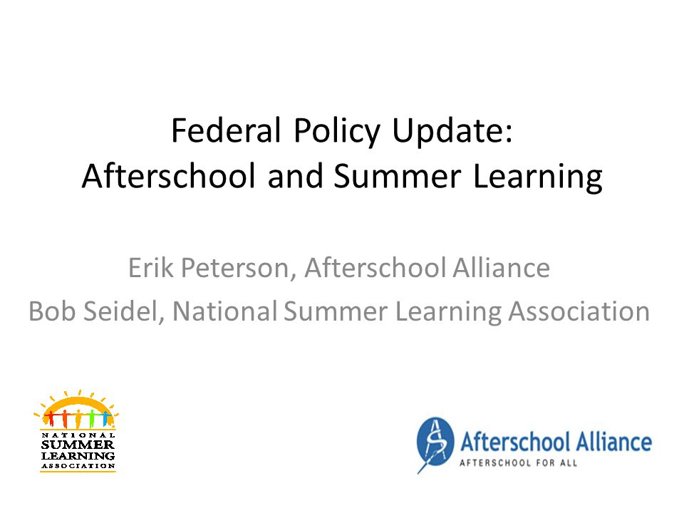 Federal Policy Update: Afterschool and Summer Learning Erik Peterson, Afterschool Alliance Bob Seidel, National Summer Learning Association