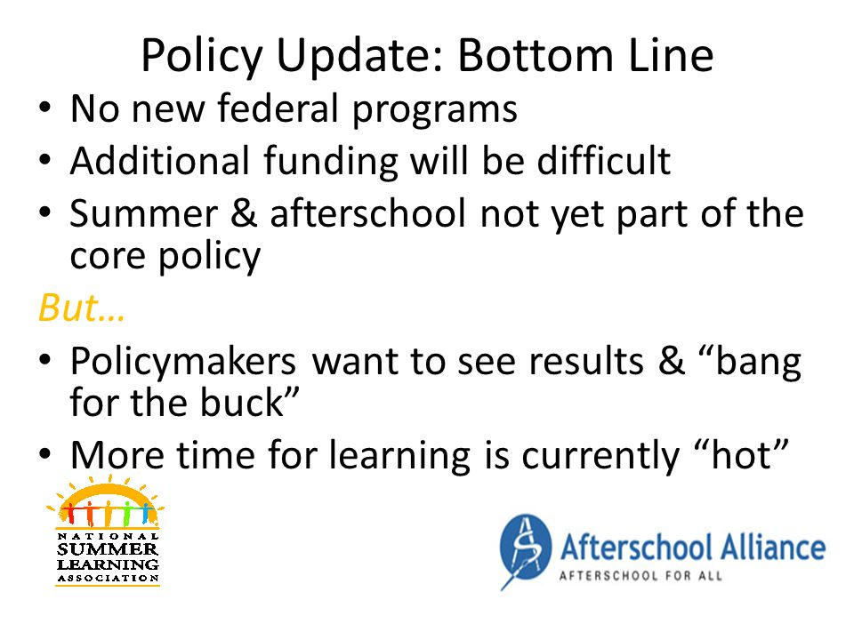 Policy Update: Bottom Line No new federal programs Additional funding will be difficult Summer & afterschool not yet part of the core policy But… Policymakers want to see results & bang for the buck More time for learning is currently hot