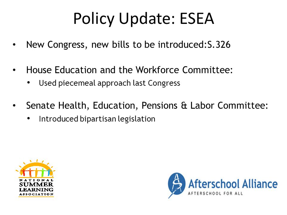 Policy Update: ESEA New Congress, new bills to be introduced:S.326 House Education and the Workforce Committee: Used piecemeal approach last Congress Senate Health, Education, Pensions & Labor Committee: Introduced bipartisan legislation