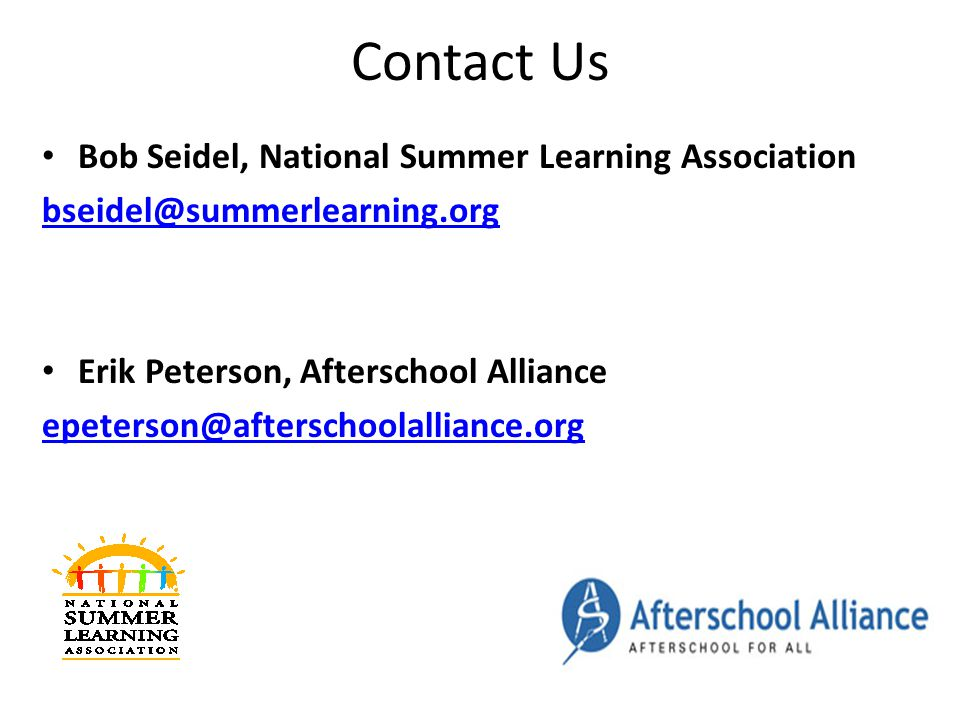 Contact Us Bob Seidel, National Summer Learning Association bseidel@summerlearning.org Erik Peterson, Afterschool Alliance epeterson@afterschoolalliance.org