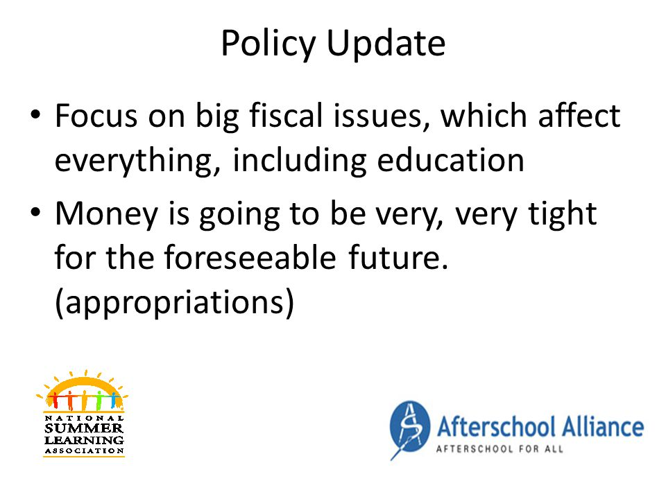 Policy Update Focus on big fiscal issues, which affect everything, including education Money is going to be very, very tight for the foreseeable future.