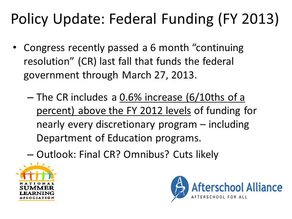 Policy Update: Federal Funding (FY 2013) Congress recently passed a 6 month continuing resolution (CR) last fall that funds the federal government through March 27, 2013.