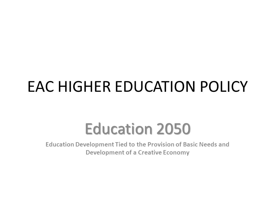 EAC HIGHER EDUCATION POLICY Education 2050 Education Development Tied to the Provision of Basic Needs and Development of a Creative Economy