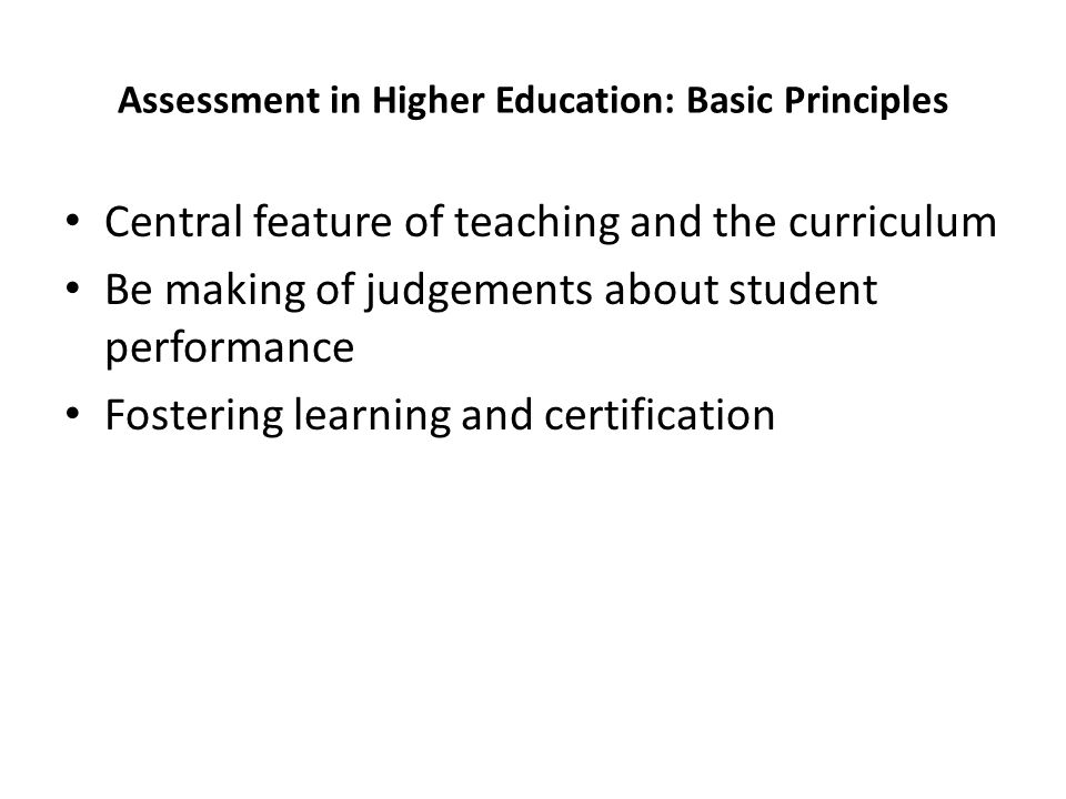 Assessment in Higher Education: Basic Principles Central feature of teaching and the curriculum Be making of judgements about student performance Fost