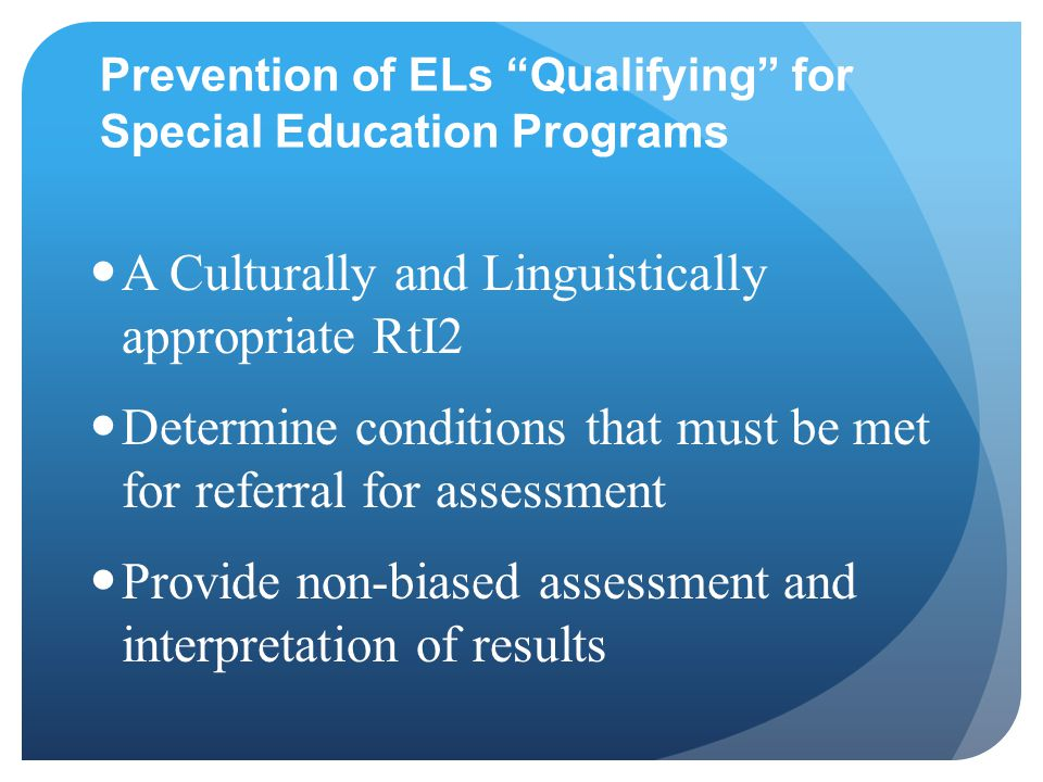 Prevention of ELs Qualifying for Special Education Programs A Culturally and Linguistically appropriate RtI2 Determine conditions that must be met for referral for assessment Provide non-biased assessment and interpretation of results