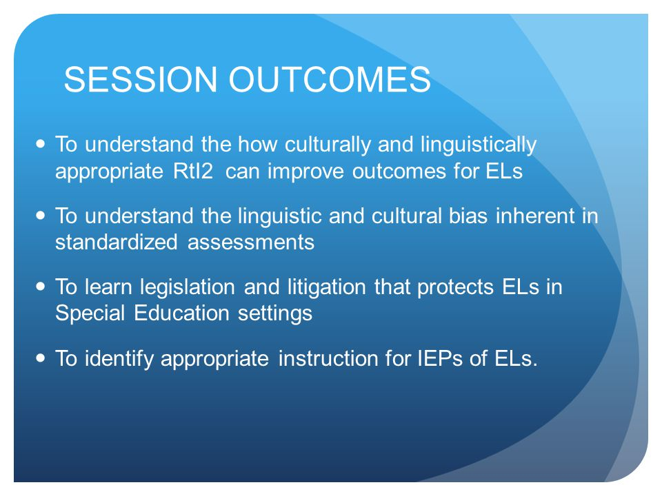 SESSION OUTCOMES To understand the how culturally and linguistically appropriate RtI2 can improve outcomes for ELs To understand the linguistic and cultural bias inherent in standardized assessments To learn legislation and litigation that protects ELs in Special Education settings To identify appropriate instruction for IEPs of ELs.