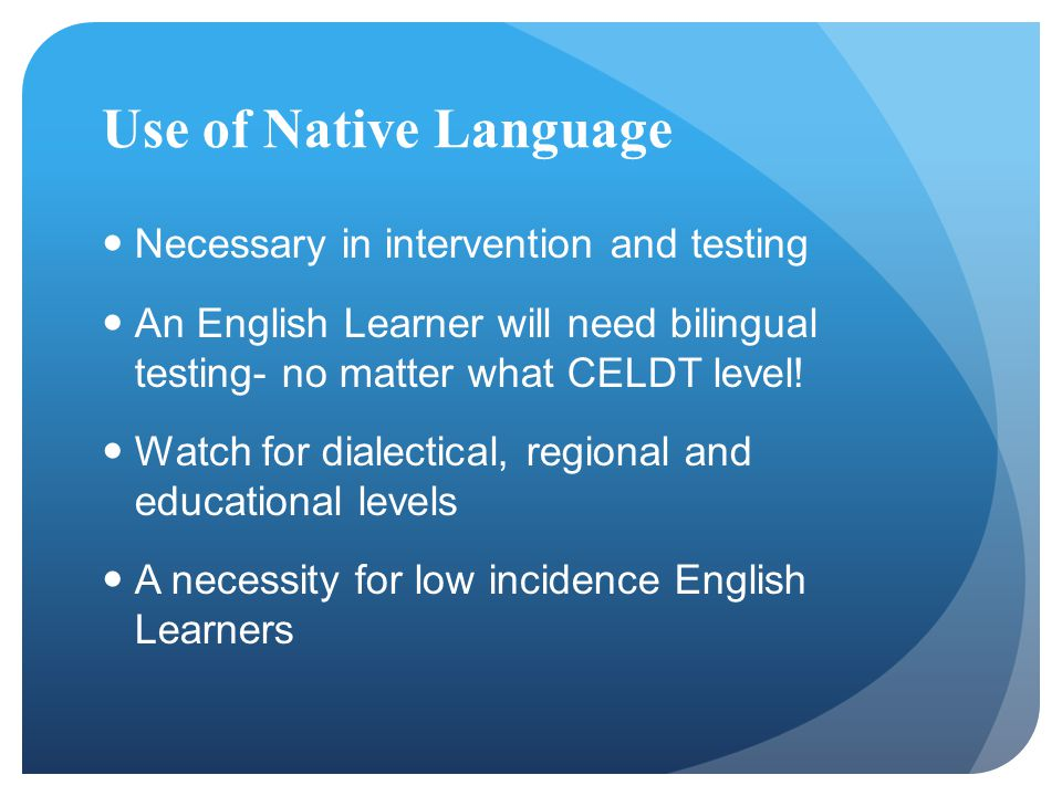 Use of Native Language Necessary in intervention and testing An English Learner will need bilingual testing- no matter what CELDT level! Watch for dia