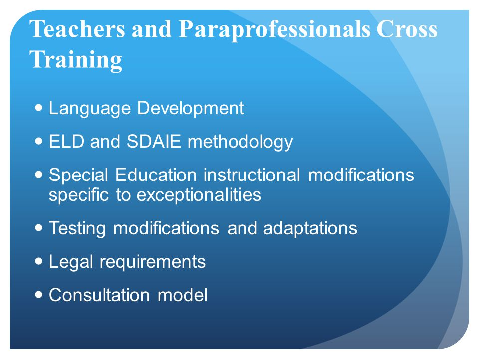 Teachers and Paraprofessionals Cross Training Language Development ELD and SDAIE methodology Special Education instructional modifications specific to exceptionalities Testing modifications and adaptations Legal requirements Consultation model