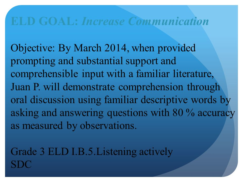 ELD GOAL: Increase Communication Objective: By March 2014, when provided prompting and substantial support and comprehensible input with a familiar li