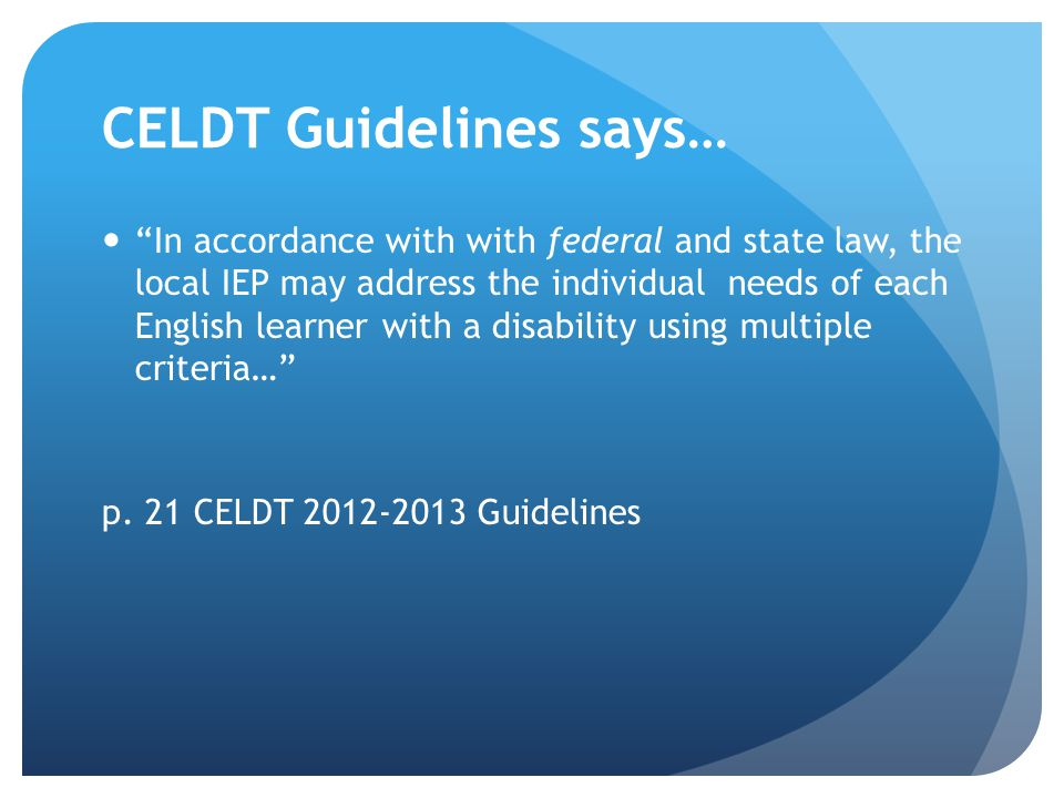 CELDT Guidelines says… In accordance with with federal and state law, the local IEP may address the individual needs of each English learner with a di