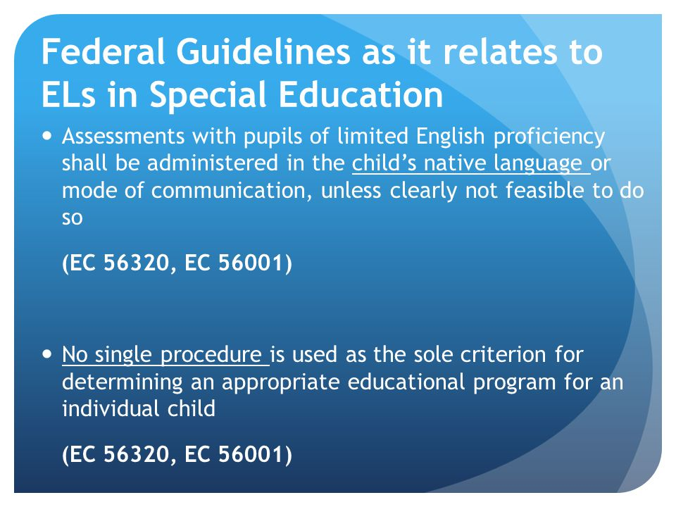 Federal Guidelines as it relates to ELs in Special Education Assessments with pupils of limited English proficiency shall be administered in the childs native language or mode of communication, unless clearly not feasible to do so (EC 56320, EC 56001) No single procedure is used as the sole criterion for determining an appropriate educational program for an individual child (EC 56320, EC 56001)