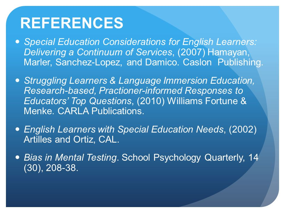 REFERENCES Special Education Considerations for English Learners: Delivering a Continuum of Services, (2007) Hamayan, Marler, Sanchez-Lopez, and Damico.