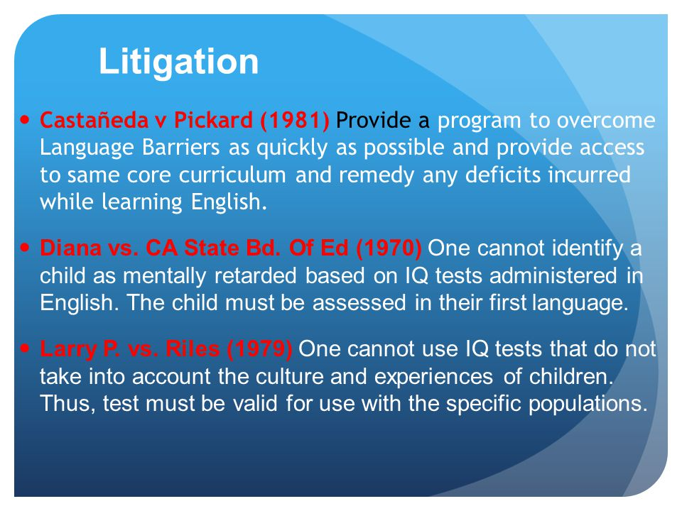 Litigation Castañeda v Pickard (1981) Provide a program to overcome Language Barriers as quickly as possible and provide access to same core curriculum and remedy any deficits incurred while learning English.