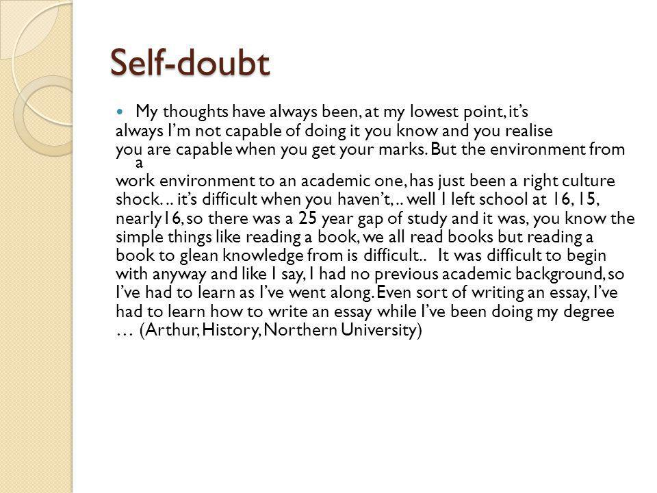 Self-doubt My thoughts have always been, at my lowest point, its always Im not capable of doing it you know and you realise you are capable when you g