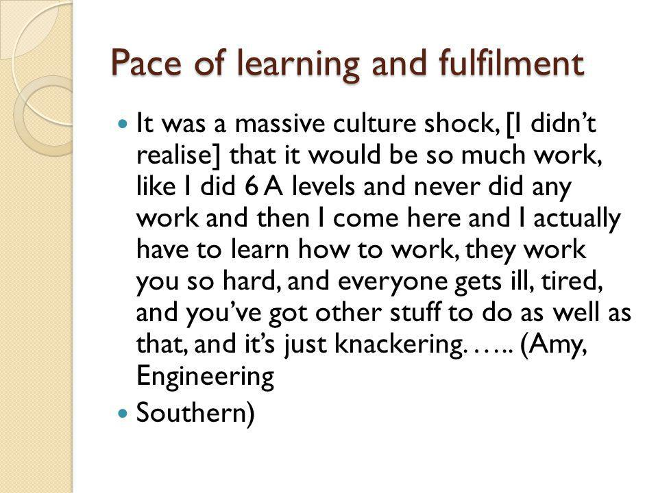 Pace of learning and fulfilment It was a massive culture shock, [I didnt realise] that it would be so much work, like I did 6 A levels and never did a
