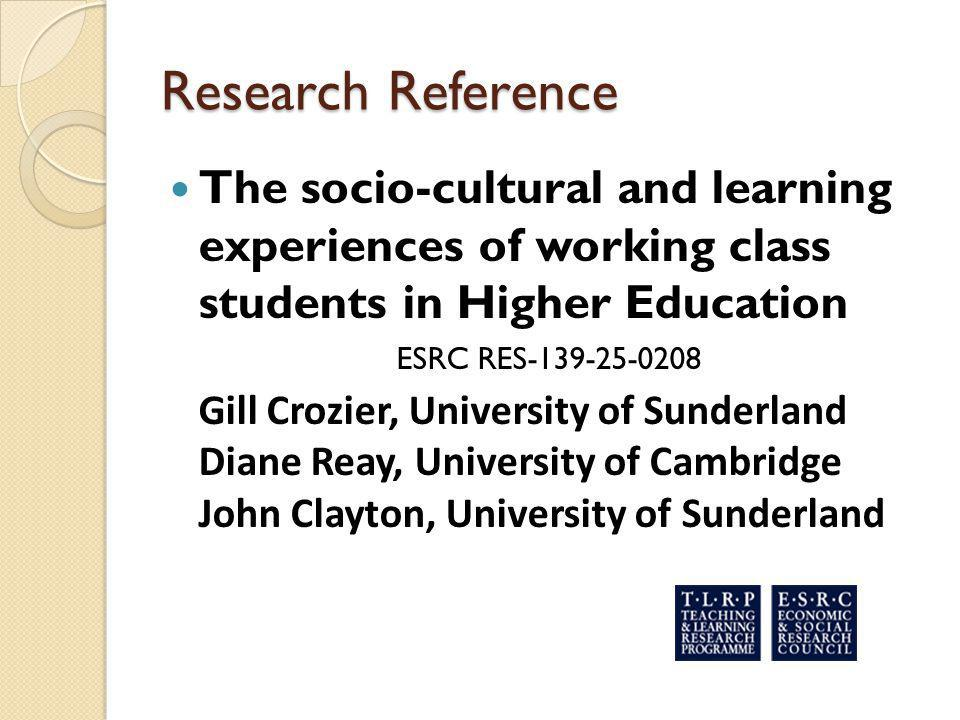 Research Reference The socio-cultural and learning experiences of working class students in Higher Education ESRC RES-139-25-0208 Gill Crozier, Univer