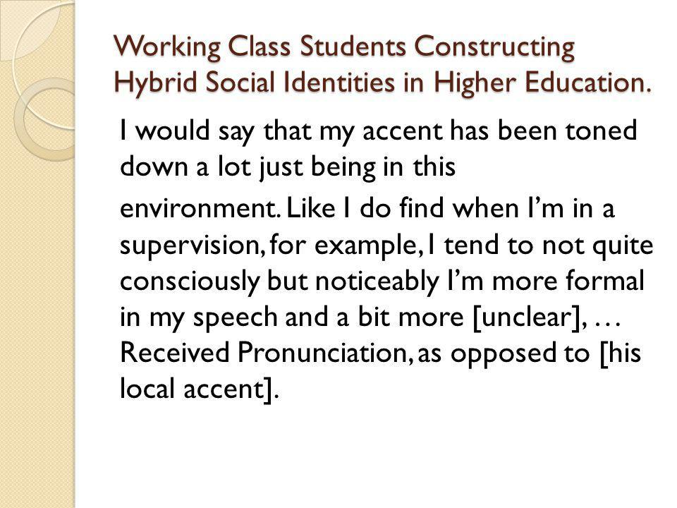 Working Class Students Constructing Hybrid Social Identities in Higher Education. I would say that my accent has been toned down a lot just being in t