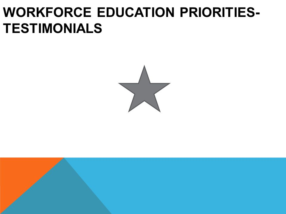WORKFORCE EDUCATION PRIORITIES- TESTIMONIALS