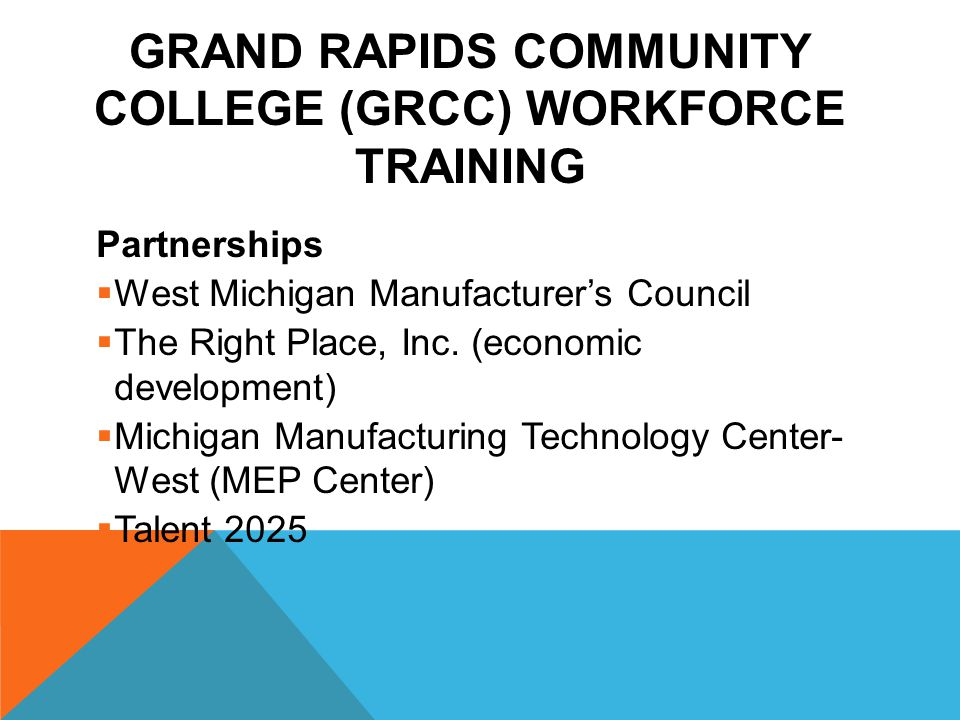 GRAND RAPIDS COMMUNITY COLLEGE (GRCC) WORKFORCE TRAINING Partnerships West Michigan Manufacturers Council The Right Place, Inc.