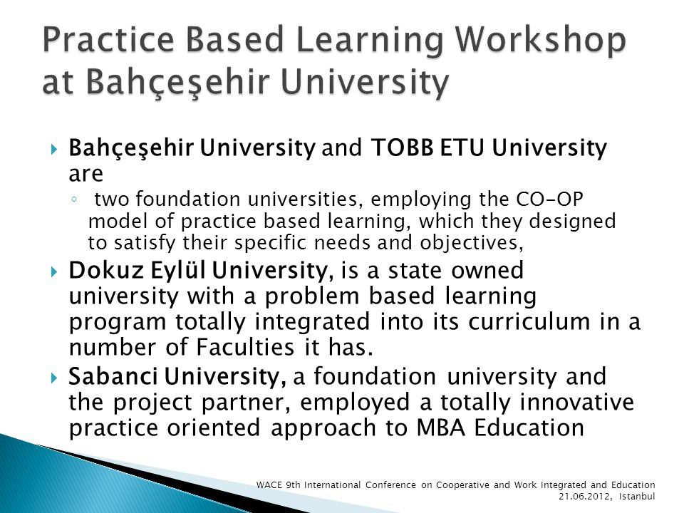 Bahçeşehir University and TOBB ETU University are two foundation universities, employing the CO-OP model of practice based learning, which they designed to satisfy their specific needs and objectives, Dokuz Eylül University, is a state owned university with a problem based learning program totally integrated into its curriculum in a number of Faculties it has.