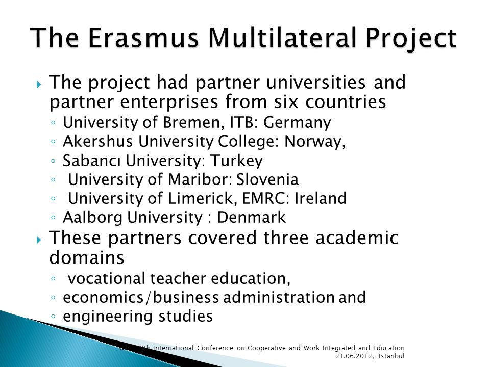 The project had partner universities and partner enterprises from six countries University of Bremen, ITB: Germany Akershus University College: Norway, Sabancı University: Turkey University of Maribor: Slovenia University of Limerick, EMRC: Ireland Aalborg University : Denmark These partners covered three academic domains vocational teacher education, economics/business administration and engineering studies WACE 9th International Conference on Cooperative and Work Integrated and Education , Istanbul